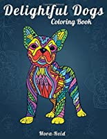 Delightful Dogs Coloring Book: Creative Relaxation, Mindfulness & Meditation For Adults