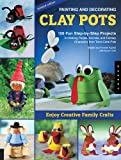 Painting and Decorating Clay Pots - Revised Edition: 150 Step-by-Step Projects for Making People, Animals, and Fantasy Characters from Terra-Cotta Pots