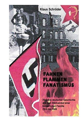 Fahnen,Flammen, Fanatismus: 20 Jahre deutscher Geschichte aus dem Blickwinkel einer kleinbürgerlichen Familie 1928 bis 1949