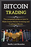 Bitcoin for Beginners: The compelete guide on how to Make Insane Money Investing and Trading in Bitcoin