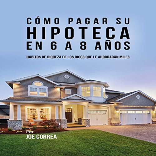 Cómo pagar su hipoteca en 6 a 8 años: Hábitos de riqueza de los ricos que le ahorrarán miles [How to Pay Your Mortgage in 6 to 8 Years] audiobook cover art