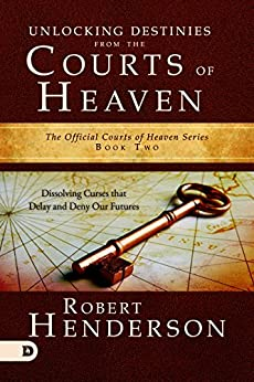 Unlocking Destinies From the Courts of Heaven: Dissolving Curses That Delay and Deny Our Futures by [Robert Henderson]