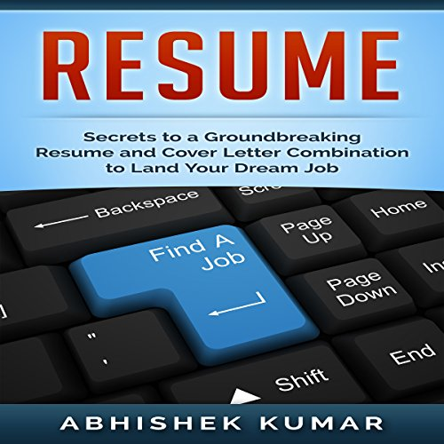 Resume     Groundbreaking Secrets to a Winning Resume and Cover Letter Combination to Land Your Dream Job              By:                                                                                                                                 Abhishek Kumar                               Narrated by:                                                                                                                                 Sangita Chauhan                      Length: 36 mins     5 ratings     Overall 4.6