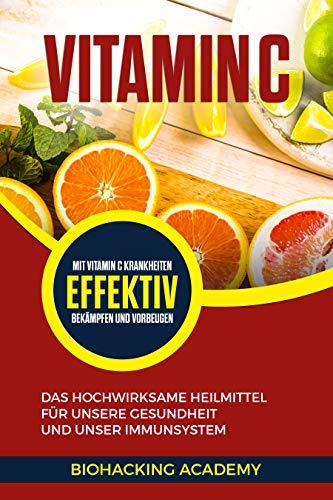 Vitamin C: Das hochwirksame Heilmittel für unsere Gesundheit und unser Immunsystem. Mit Vitamin C Krankheiten effektiv bekämpfen und vorbeugen.
