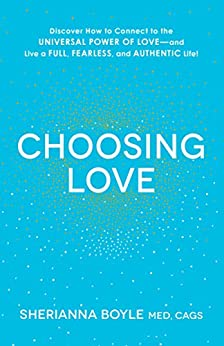 Choosing Love: Discover How to Connect to the Universal Power of Love--and Live a Full, Fearless, and Authentic Life! by [Sherianna Boyle]