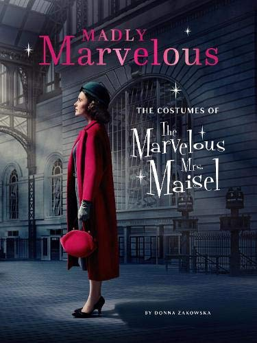 Mrs. Maisel's Marvelous Costumes: An In-Depth Look at the Show's Spectacular Wardrobe: The Costumes of the Marvelous Mrs. Maisel