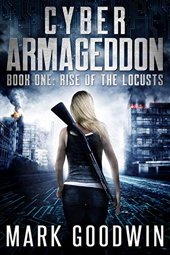 Rise of the Locusts: A Post-Apocalyptic Techno-Thriller (Cyber Armageddon Book 1) by [Mark Goodwin]