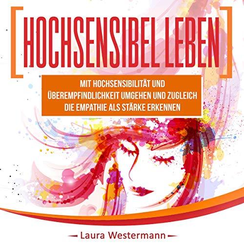 Hochsensibel Leben: Mit Hochsensibilität Und Überempfindlichkeit Umgehen Und Zugleich Die Empathie Als Stärke Erkennen audiobook cover art