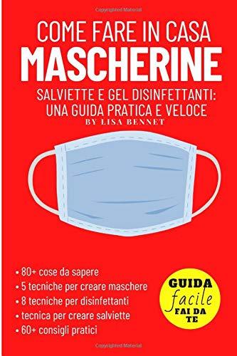 Come fare in casa Mascherine, Salviette e Gel disinfettanti: una guida pratica e veloce: Contiene: 80+ cose da sapere, 5 tecniche per la maschera, 8 ... per le salviettine, 60+ consigli pratici