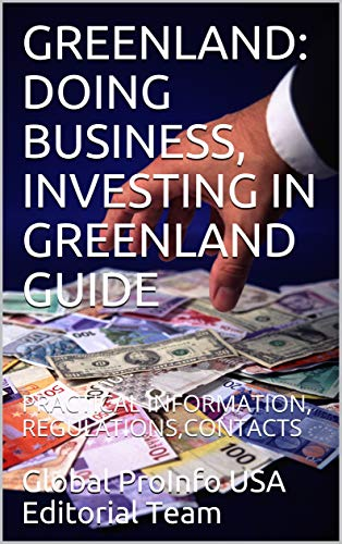 GREENLAND: DOING BUSINESS, INVESTING IN GREENLAND GUIDE : PRACTICAL INFORMATION, REGULATIONS,CONTACTS (English Edition)