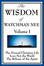 The Wisdom of Watchman Nee Vol. I: The Normal Christian Life, Love Not the World, The Release of the Spirit