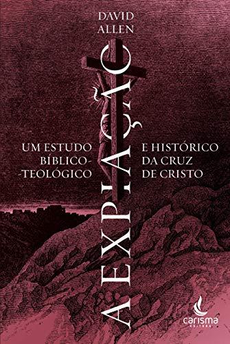 A Expiação: um estudo bíblico-teológico e histórico da cruz de Cristo