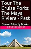 Tour The Cruise Ports: The Maya Riviera - Past: Senior Friendly Books (Touring The Cruise Ports Book 1) (English Edition)