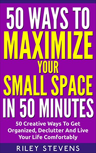 50 Ways To Maximize Your Small Space In 50 Minutes: 50 Creative Ways To Get...