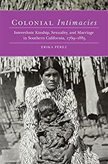 Colonial Intimacies: Interethnic Kinship, Sexuality, and Marriage in Southern California, 1769–1885 (Before Gold: California under Spain and Mexico Series Book 5)