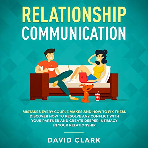 Relationship Communication: Mistakes Every Couple Makes and How to Fix Them: Discover How to Resolve Any Conflict with Your Partner and Create Deeper Intimacy in Your Relationship