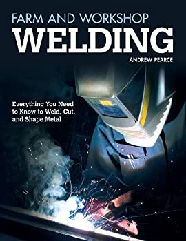 Farm and Workshop Welding  Everything You Need to Know to Weld Cut and Shape Metal  Fox Chapel Publishing  Over 400 Step-by-Step Photos to Help You Learn Hands-On Welding and Avoid Common Mistakes
