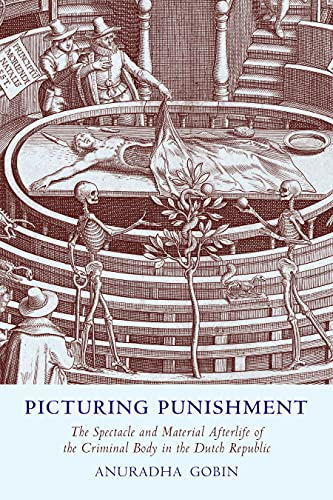 Picturing Punishment: The Spectacle and Material Afterlife of the Criminal Body in the Dutch Republic (English Edition)