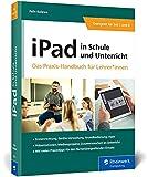 iPad in Schule und Unterricht: iPad in Schule und Unterricht - Das Praxis-Handbuch für Lehrerinnen und Lehrer
