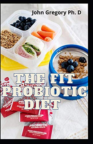 The Fit Probiotic Diet: Everything You Need To know On Probiotic Diet To Reduce Inflamation And FIght Diseases