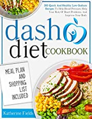 DASH Diet Cookbook: 300 Quick And Healthy Low Sodium Recipes To Help Blood Pressure, Help Your Risk Of Heart Problems, And Improve Your Body. Meal Plan And Shopping List Included