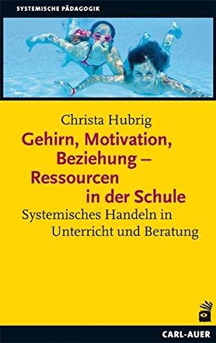 Gehirn, Motivation, Beziehung - Ressourcen in der Schule: Systemisches Handeln in Unterricht und Beratung