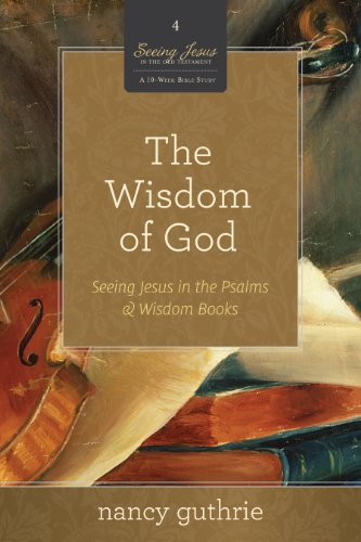 The Wisdom of God (A 10-week Bible Study): Seeing Jesus in the Psalms and Wisdom Books (Volume 4)