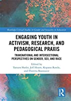 Engaging Youth in Activism, Research and Pedagogical Praxis: Transnational and Intersectional Perspectives on Gender, Sex, and Race (Routledge Critical Studies in Gender and Sexuality in Education)