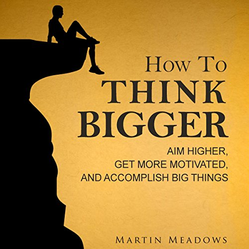 How to Think Bigger: Aim Higher, Get More Motivated, and Accomplish Big Things audiobook cover art