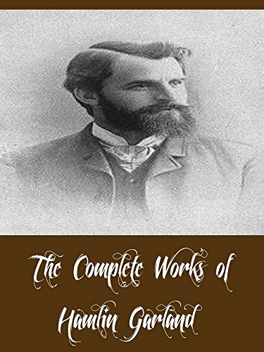 The Complete Works of Hamlin Garland (22 Complete Works of Hamlin Garland Including The Shadow World, Money Magic, The Eagle's Heart, The Forester's Daughter, The Light of the Star, & More)