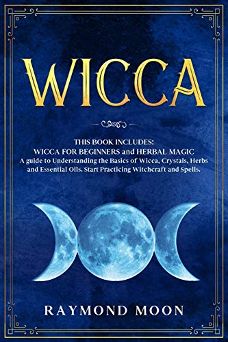 Wicca: 2 Books in 1: WICCA FOR BEGINNERS and HERBAL MAGIC. A Guide to Understanding the Basics of Wicca and the Properties of Herbs, Crystals and Essential Oils. Start Practicing Witchcraft and Spells