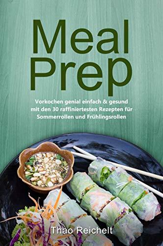 Meal Prep: Vorkochen genial einfach & gesund mit den 30 raffiniertesten Rezepten für Sommerrollen und Frühlingsrollen