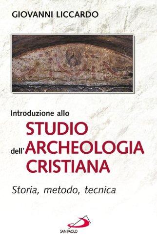 Introduzione allo studio dell'archeologia cristiana. Storia, metodo, tecnica