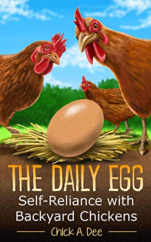 The Daily Egg! Self-Reliance with Backyard Chickens: Everything you need to know about raising backyard hens and keeping them healthy from baby chicks to egg laying hens. by [Chick A. Dee]