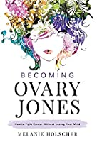 Becoming Ovary Jones: How to Fight Cancer Without Losing Your Mind