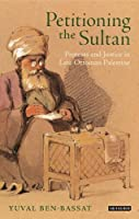 Petitioning the Sultan: Protests and Justice in Late Ottoman Palestine (Library of Ottoman Studies) by Yuval Ben-Bassat(2014-02-27)