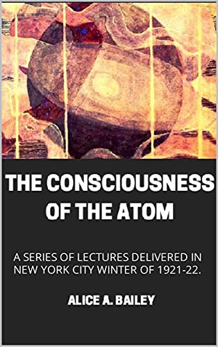 The Consciousness of the Atom : A SERIES OF LECTURES DELIVERED IN NEW YORK CITY WINTER OF 1921-22. (English Edition)