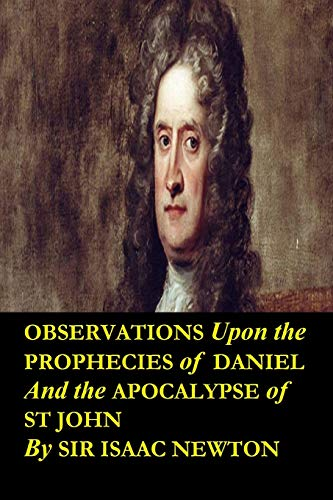 Observations upon the Prophecies of Daniel and the Apocalypse of St John by Sir Isaac Newton: Occult studies and religious tracts dealing with the literal interpretation of the Bible