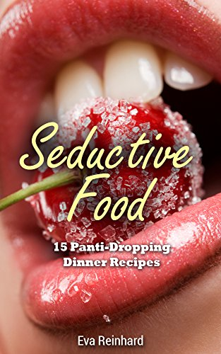 Seductive Food: 15 Panti-Dropping Dinner Recipes (Romance, Sexy Food, Dinner for Two, Valentines Dinner, Romantic Dinner) (English Edition)