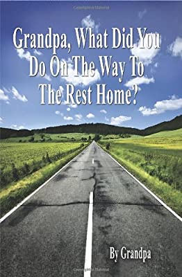 Grandpa, What Did You Do on the Way to the Rest Home? - Book I: The Grandpa Chronicles