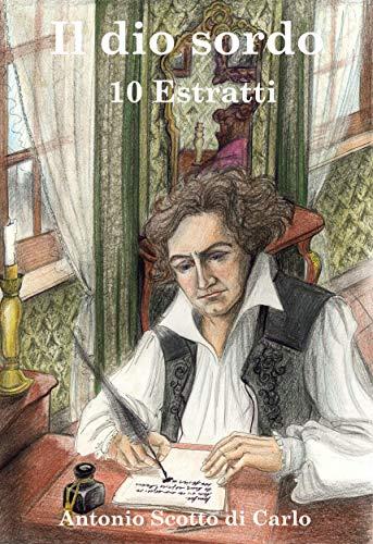 Il dio sordo - 10 Estratti: Biografia Romanzata di Ludwig van Beethoven