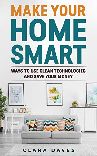 Make Your Home Smart: Ways To Use Clean Technologies and Save Your Money (English Edition)