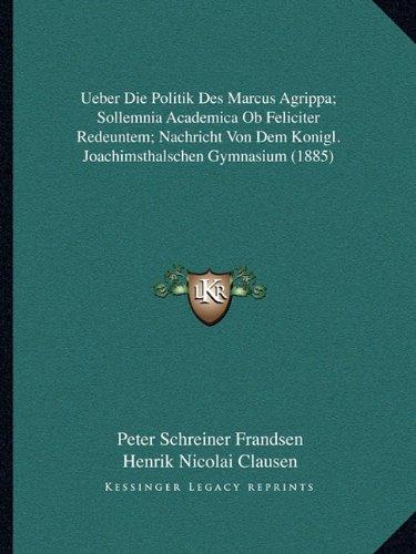 Ueber Die Politik Des Marcus Agrippa; Sollemnia Academica Ob Feliciter Redeuntem; Nachricht Von Dem Konigl. Joachimsthalschen Gymnasium (1885) (German Edition)