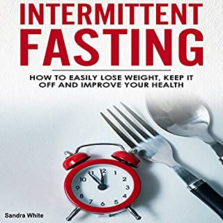 Intermittent Fasting: How to Easily Lose Weight, Keep It Off, and Improve Your Health audiobook cover art