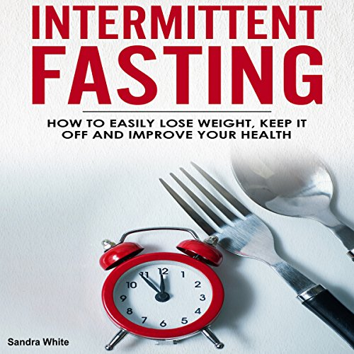 Intermittent Fasting: How to Easily Lose Weight, Keep It Off, and Improve Your Health  By  cover art