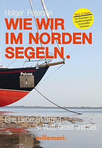 Wie wir im Norden segeln.: Eine Liebeserklärung an Watt, Gezeit und Siel. Mit Checklisten zu Trockenfallen, Gezeitennavigation, Schleusen.