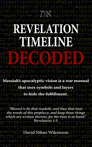 Revelation Timeline Decoded - Messiah's apocalyptic vision is a war manual that uses symbols and layers to hide the fulfillment by [David Wilcoxson]