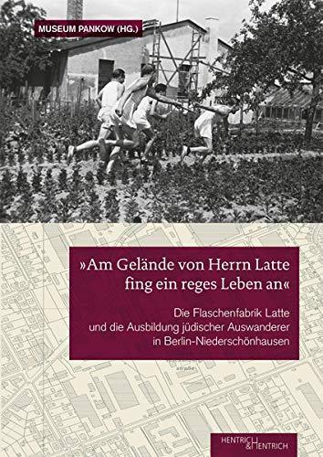 """""""Am Gelände von Herrn Latte fing ein reges Leben an"""": Die Flaschenfabrik Latte und die Ausbildung jüdischer Auswanderer in Berlin- Niederschönhausen"""