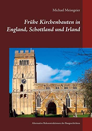 Frühe Kirchenbauten in England, Schottland und Irland: Alternative Rekonstruktionen der Baugeschichten
