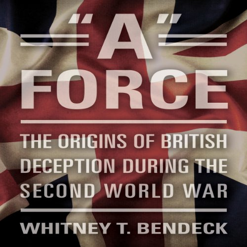 'A' Force     The Origins of British Deception During the Second World War              By:                                                                                                                                 Whitney T. Bendeck                               Narrated by:                                                                                                                                 Derek Perkins                      Length: 9 hrs and 27 mins     Not rated yet     Overall 0.0